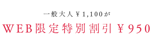 WEB限定特別割引 一般大人¥1,100がWEB限定特別価格¥950